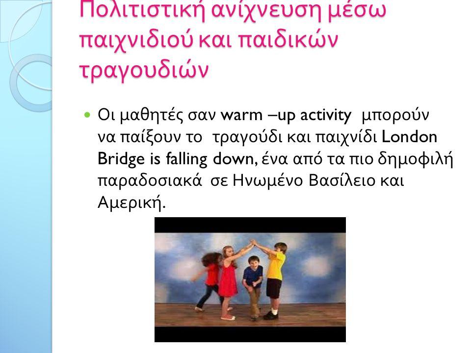 Πολιτιστική ανίχνευση μέσω παιχνιδιού και παιδικών τραγουδιών Οι μαθητές σαν warm –up activity μπορούν να παίξουν το τραγούδι και παιχνίδι London Bridge is falling down, ένα από τα πιο δημοφιλή παραδοσιακά σε Ηνωμένο Βασίλειο και Αμερική.