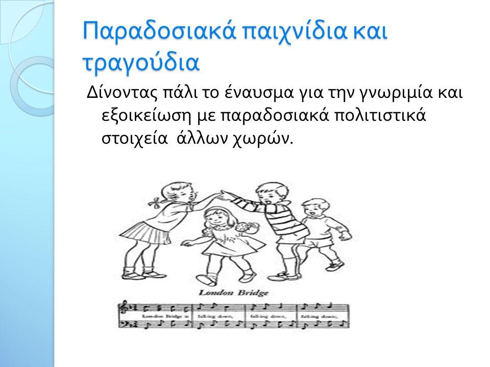 Παραδοσιακά παιχνίδια και τραγούδια Δίνοντας πάλι το έναυσμα για την γνωριμία και εξοικείωση με παραδοσιακά πολιτιστικά στοιχεία άλλων χωρών.