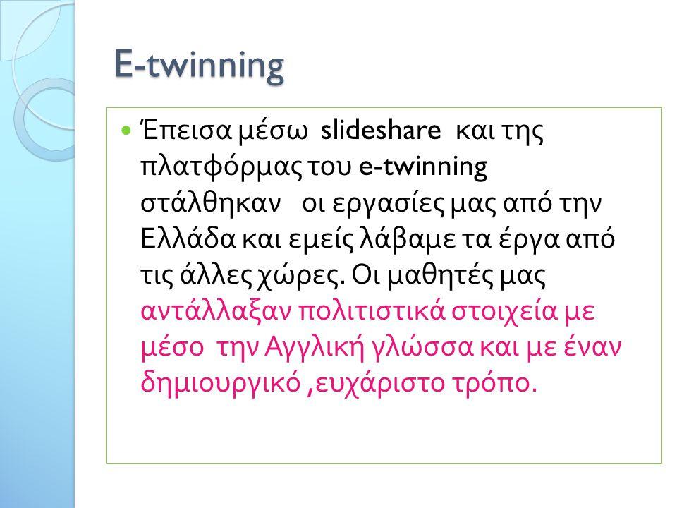E-twinning Έπεισα μέσω slideshare και της πλατφόρμας του e-twinning στάλθηκαν οι εργασίες μας από την Ελλάδα και εμείς λάβαμε τα έργα από τις άλλες χώρες.