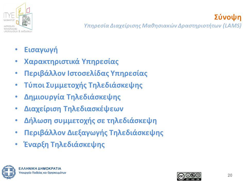 Σύνοψη Υπηρεσία Διαχείρισης Μαθησιακών Δραστηριοτήτων (LAMS) Εισαγωγή Χαρακτηριστικά Υπηρεσίας Περιβάλλον Ιστοσελίδας Υπηρεσίας Τύποι Συμμετοχής Τηλεδιάσκεψης Δημιουργία Τηλεδιάσκεψης Διαχείριση Τηλεδιασκέψεων Δήλωση συμμετοχής σε τηλεδιάσκεψη Περιβάλλον Διεξαγωγής Τηλεδιάσκεψης Έναρξη Τηλεδιάσκεψης 20