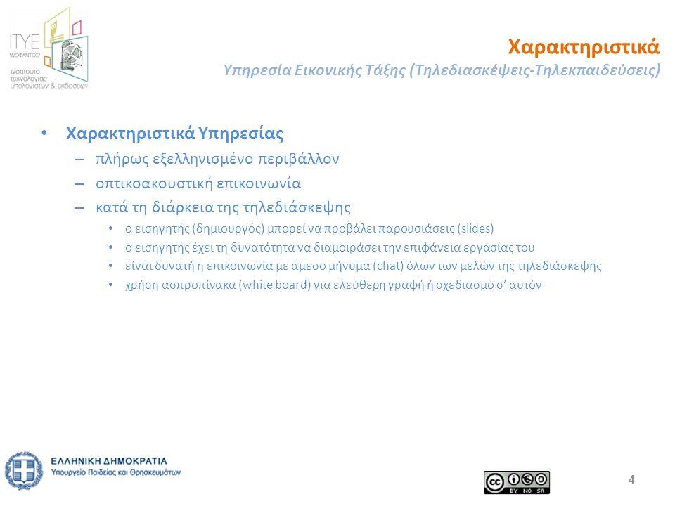Χαρακτηριστικά Υπηρεσία Εικονικής Τάξης (Τηλεδιασκέψεις-Τηλεκπαιδεύσεις) Χαρακτηριστικά Υπηρεσίας – πλήρως εξελληνισμένο περιβάλλον – οπτικοακουστική επικοινωνία – κατά τη διάρκεια της τηλεδιάσκεψης ο εισηγητής (δημιουργός) μπορεί να προβάλει παρουσιάσεις (slides) ο εισηγητής έχει τη δυνατότητα να διαμοιράσει την επιφάνεια εργασίας του είναι δυνατή η επικοινωνία με άμεσο μήνυμα (chat) όλων των μελών της τηλεδιάσκεψης χρήση ασπροπίνακα (white board) για ελεύθερη γραφή ή σχεδιασμό σ' αυτόν 4