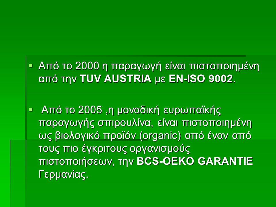  Από το 2000 η παραγωγή είναι πιστοποιημένη από την TUV AUSTRIA με ΕΝ-ISO 9002.  Από τo 2005,η μοναδική ευρωπαϊκής παραγωγής σπιρουλίνα, είναι πιστο