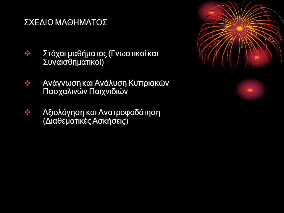 ΣΧΕΔΙΟ ΜΑΘΗΜΑΤΟΣ  Στόχοι μαθήματος (Γνωστικοί και Συναισθηματικοί)  Ανάγνωση και Ανάλυση Κυπριακών Πασχαλινών Παιχνιδιών  Αξιολόγηση και Ανατροφοδό