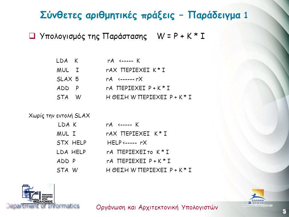 5 Οργάνωση και Αρχιτεκτονική Υπολογιστών Σύνθετες αριθμητικές πράξεις – Παράδειγμα 1  Υπολογισμός της Παράστασης W = P + Κ * I LDA K rA <----- K MUL I rAX ΠΕΡΙΕΧΕΙ K * I SLAX 5 rA <------ rX ADD P rA ΠΕΡΙΕΧΕΙ P + K * I STA W H ΘΕΣΗ W ΠΕΡΙΕΧΕΙ P + K * I Χωρίς την εντολή SLAX LDA K rA <----- K MUL I rAX ΠΕΡΙΕΧΕΙ K * I STX HELP HELP <----- rX LDA HELP rA ΠΕΡΙΕΧΕΙ το K * I ADD P rA ΠΕΡΙΕΧΕΙ P + K * I STA W H ΘΕΣΗ W ΠΕΡΙΕΧΕΙ P + K * I
