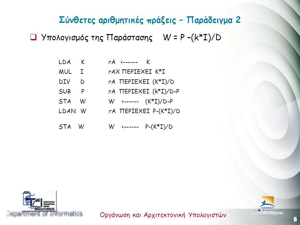 6 Οργάνωση και Αρχιτεκτονική Υπολογιστών Σύνθετες αριθμητικές πράξεις – Παράδειγμα 2  Υπολογισμός της Παράστασης W = P –(k*I)/D LDA K rA <------ K MUL I rAX ΠΕΡΙΕΧΕΙ K*I DIV D rA ΠΕΡΙΕΧΕΙ (K*I)/D SUB P rA ΠΕΡΙΕΧΕΙ (k*I)/D-P STA W W <------ (K*I)/D-P LDAN W rA ΠΕΡΙΕΧΕΙ P-(K*I)/D STA W W <------ P-(K*I)/D
