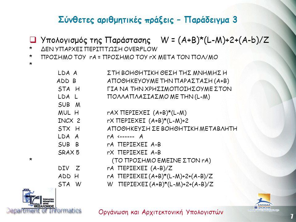 7 Οργάνωση και Αρχιτεκτονική Υπολογιστών Σύνθετες αριθμητικές πράξεις – Παράδειγμα 3  Υπολογισμός της Παράστασης W = (A+B)*(L-M)+2+(A-b)/Z * ΔΕΝ ΥΠΑΡΧΕΙ ΠΕΡΙΠΤΩΣΗ OVERFLOW * ΠΡΟΣΗΜΟ ΤΟΥ rA = ΠΡΟΣΗΜΟ ΤΟΥ rX ΜΕΤΑ ΤΟΝ ΠΟΛ/ΜΟ * LDA A ΣΤΗ ΒΟΗΘΗΤΙΚΗ ΘΕΣΗ ΤΗΣ ΜΝΗΜΗΣ Η ADD B ΑΠΟΘΗΚΕΥΟΥΜΕ ΤΗΝ ΠΑΡΑΣΤΑΣΗ (Α+Β) STA H ΓΙΑ ΝΑ ΤΗΝ ΧΡΗΣΙΜΟΠΟΙΗΣΟΥΜΕ ΣΤΟΝ LDA L ΠΟΛΛΑΠΛΑΣΙΑΣΜΟ ΜΕ ΤΗΝ (L-M) SUB M MUL H rAX ΠΕΡΙΕΧΕΙ (A+B)*(L-M) INCX 2 rX ΠΕΡΙΕΧΕΙ (Α+Β)*(L-M)+2 STX H ΑΠΟΘΗΚΕΥΣΗ ΣΕ ΒΟΗΘΗΤΙΚΗ ΜΕΤΑΒΛΗΤΗ LDA A rΑ <------ Α SUB Β rΑ ΠΕΡΙΕΧΕΙ Α-Β SRAX 5 rΧ ΠΕΡΙΕΧΕΙ Α-Β * (ΤΟ ΠΡΟΣΗΜΟ ΕΜΕΙΝΕ ΣΤΟΝ rA) DIV Z rΑ ΠΕΡΙΕΧΕΙ (Α-Β)/Ζ ADD H rΑ ΠΕΡΙΕΧΕΙ (Α+Β)*(L-Μ)+2+(Α-Β)/Ζ STA W W ΠΕΡΙΕΧΕΙ (Α+Β)*(L-Μ)+2+(Α-Β)/Ζ