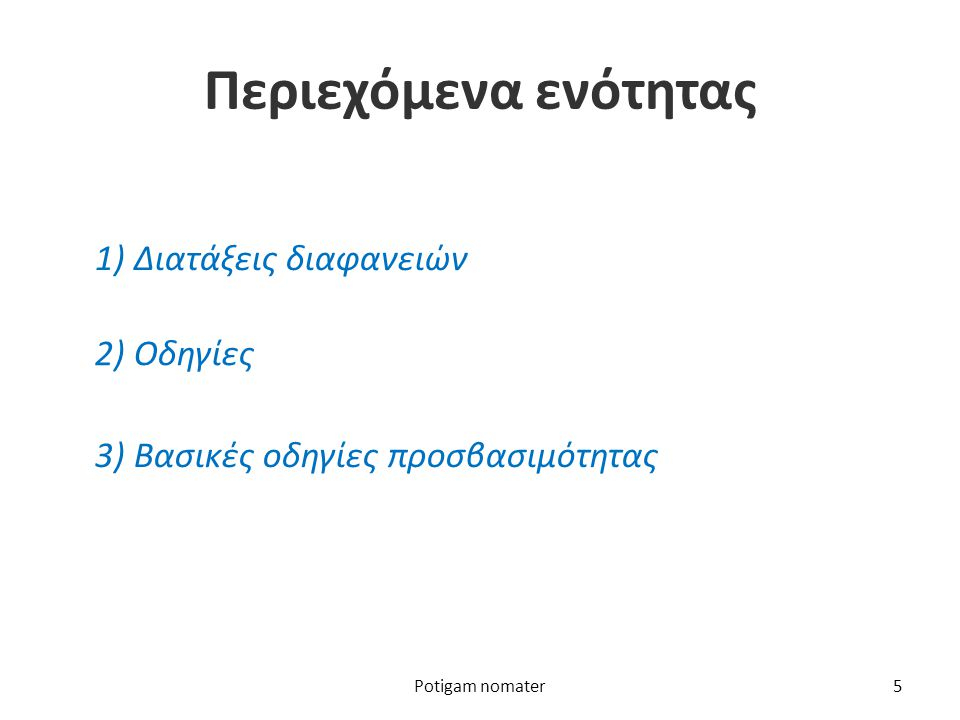 Περιεχόμενα ενότητας 1) Διατάξεις διαφανειών 2) Οδηγίες 3) Βασικές οδηγίες προσβασιμότητας Potigam nomater5