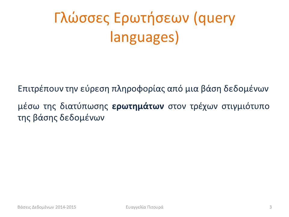 Ευαγγελία Πιτουρά3 Γλώσσες Ερωτήσεων (query languages) Επιτρέπουν την εύρεση πληροφορίας από μια βάση δεδομένων μέσω της διατύπωσης ερωτημάτων στον τρέχων στιγμιότυπο της βάσης δεδομένων Βάσεις Δεδομένων 2014-2015
