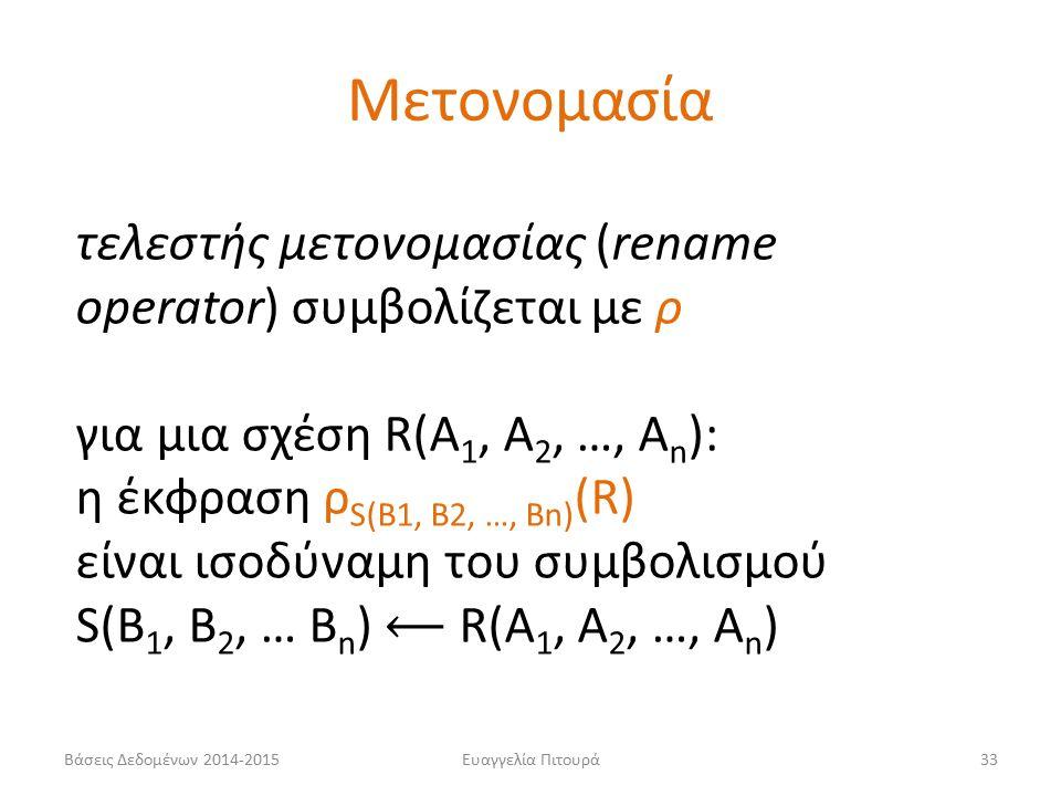 Ευαγγελία Πιτουρά33 Μετονομασία τελεστής μετονομασίας (rename operator) συμβολίζεται με ρ για μια σχέση R(A 1, A 2, …, A n ): η έκφραση ρ S(B1, B2, …, Bn) (R) είναι ισοδύναμη του συμβολισμού S(B 1, B 2, … B n ) R(A 1, A 2, …, A n ) Βάσεις Δεδομένων 2014-2015