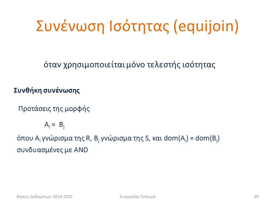 Ευαγγελία Πιτουρά49 Συνθήκη συνένωσης A i = B j όπου A i γνώρισμα της R, B j γνώρισμα της S, και dom(A i ) = dom(B j ) Προτάσεις της μορφής συνδυασμένες με AND όταν χρησιμοποιείται μόνο τελεστής ισότητας Συνένωση Ισότητας (equijoin) Βάσεις Δεδομένων 2014-2015