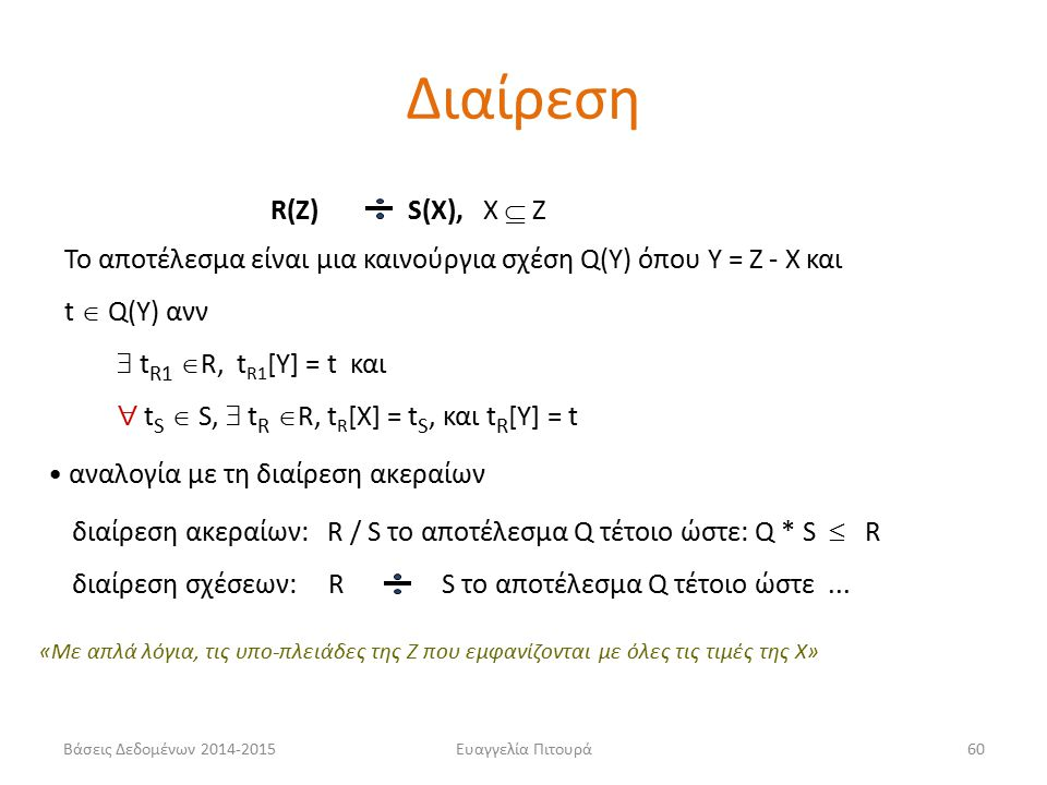 Ευαγγελία Πιτουρά60 R(Z) S(X), X  Z Το αποτέλεσμα είναι μια καινούργια σχέση Q(Y) όπου Y = Z - X και t  Q(Y) ανν  t R1  R, t R1 [Y] = t και  t S  S,  t R  R, t R [X] = t S, και t R [Y] = t αναλογία με τη διαίρεση ακεραίων διαίρεση ακεραίων: R / S το αποτέλεσμα Q τέτοιο ώστε: Q * S  R διαίρεση σχέσεων: R S το αποτέλεσμα Q τέτοιο ώστε...