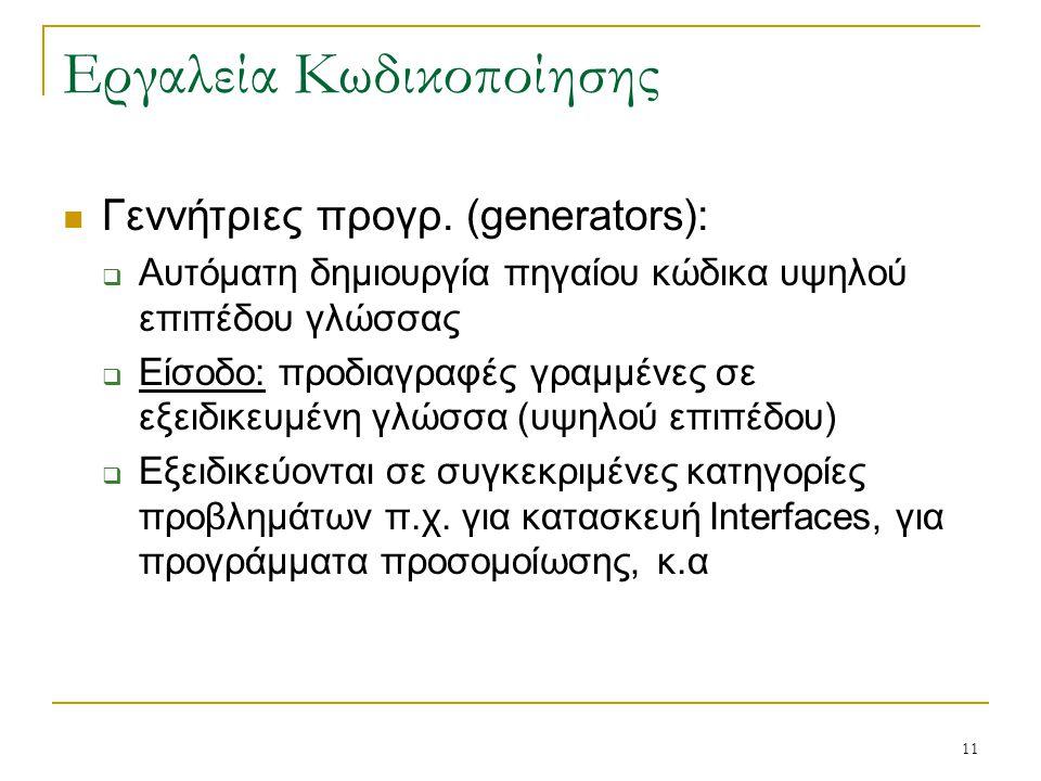 11 Εργαλεία Κωδικοποίησης Γεννήτριες προγρ. (generators):  Αυτόματη δημιουργία πηγαίου κώδικα υψηλού επιπέδου γλώσσας  Είσοδο: προδιαγραφές γραμμένε