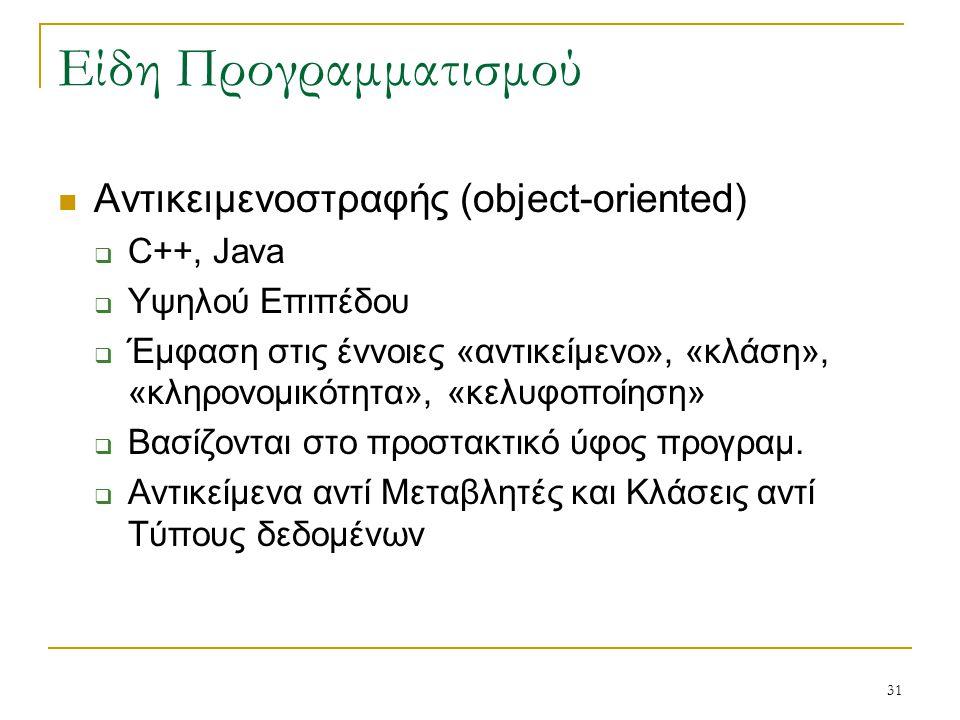 31 Είδη Προγραμματισμού Αντικειμενοστραφής (object-oriented)  C++, Java  Υψηλού Επιπέδου  Έμφαση στις έννοιες «αντικείμενο», «κλάση», «κληρονομικότ