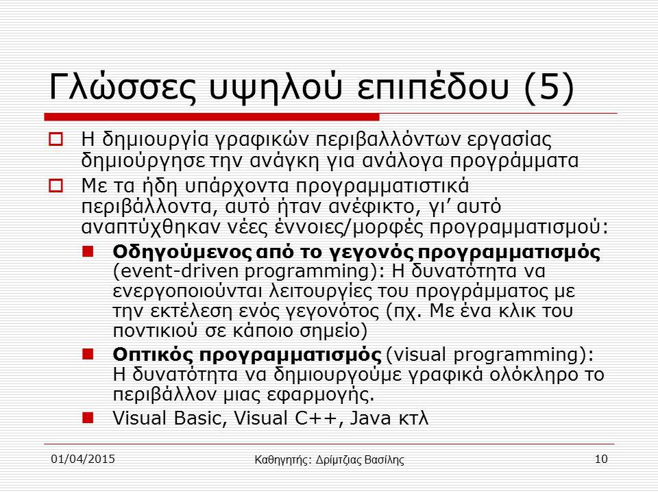01/04/201510 Γλώσσες υψηλού επιπέδου (5)  Η δημιουργία γραφικών περιβαλλόντων εργασίας δημιούργησε την ανάγκη για ανάλογα προγράμματα  Με τα ήδη υπάρχοντα προγραμματιστικά περιβάλλοντα, αυτό ήταν ανέφικτο, γι' αυτό αναπτύχθηκαν νέες έννοιες/μορφές προγραμματισμού: Οδηγούμενος από το γεγονός προγραμματισμός (event-driven programming): Η δυνατότητα να ενεργοποιούνται λειτουργίες του προγράμματος με την εκτέλεση ενός γεγονότος (πχ.