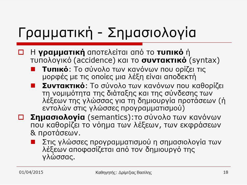 01/04/201518 Γραμματική - Σημασιολογία  Η γραμματική αποτελείται από το τυπικό ή τυπολογικό (accidence) και το συντακτικό (syntax) Τυπικό: Το σύνολο των κανόνων που ορίζει τις μορφές με τις οποίες μια λέξη είναι αποδεκτή Συντακτικό: Το σύνολο των κανόνων που καθορίζει τη νομιμότητα της διάταξης και της σύνδεσης των λέξεων της γλώσσας για τη δημιουργία προτάσεων (ή εντολών στις γλώσσες προγραμματισμού)  Σημασιολογία (semantics):το σύνολο των κανόνων που καθορίζει το νόημα των λέξεων, των εκφράσεων & προτάσεων.