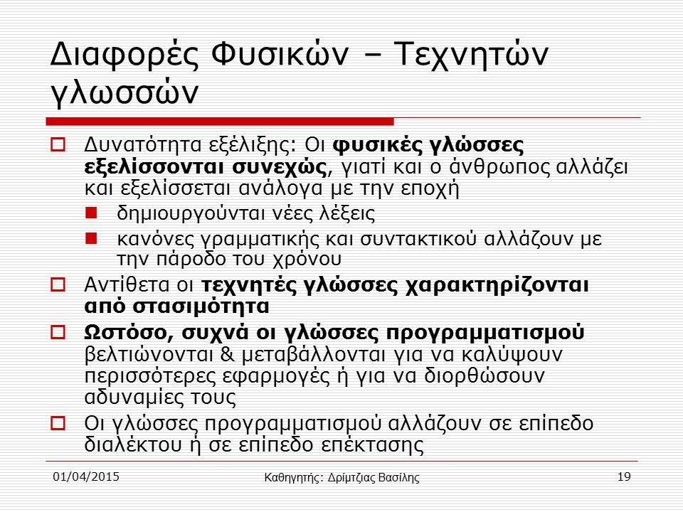 01/04/201519 Διαφορές Φυσικών – Τεχνητών γλωσσών  Δυνατότητα εξέλιξης: Οι φυσικές γλώσσες εξελίσσονται συνεχώς, γιατί και ο άνθρωπος αλλάζει και εξελίσσεται ανάλογα με την εποχή δημιουργούνται νέες λέξεις κανόνες γραμματικής και συντακτικού αλλάζουν με την πάροδο του χρόνου  Αντίθετα οι τεχνητές γλώσσες χαρακτηρίζονται από στασιμότητα  Ωστόσο, συχνά οι γλώσσες προγραμματισμού βελτιώνονται & μεταβάλλονται για να καλύψουν περισσότερες εφαρμογές ή για να διορθώσουν αδυναμίες τους  Οι γλώσσες προγραμματισμού αλλάζουν σε επίπεδο διαλέκτου ή σε επίπεδο επέκτασης Καθηγητής : Δρίμτζιας Βασίλης