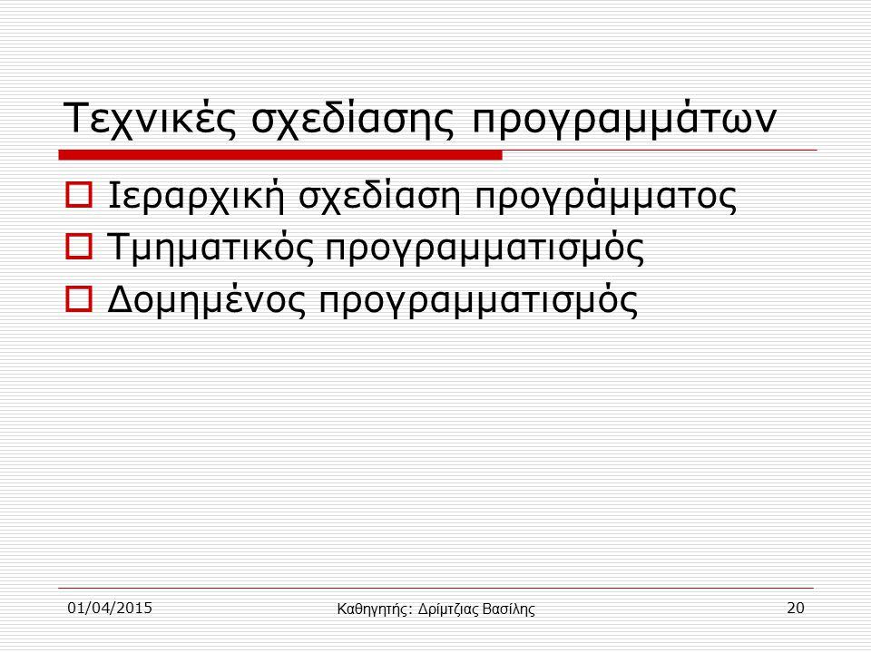 01/04/201520 Τεχνικές σχεδίασης προγραμμάτων  Ιεραρχική σχεδίαση προγράμματος  Τμηματικός προγραμματισμός  Δομημένος προγραμματισμός Καθηγητής : Δρίμτζιας Βασίλης