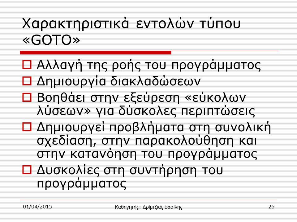 01/04/201526 Χαρακτηριστικά εντολών τύπου «GOTO»  Αλλαγή της ροής του προγράμματος  Δημιουργία διακλαδώσεων  Βοηθάει στην εξεύρεση «εύκολων λύσεων» για δύσκολες περιπτώσεις  Δημιουργεί προβλήματα στη συνολική σχεδίαση, στην παρακολούθηση και στην κατανόηση του προγράμματος  Δυσκολίες στη συντήρηση του προγράμματος Καθηγητής : Δρίμτζιας Βασίλης