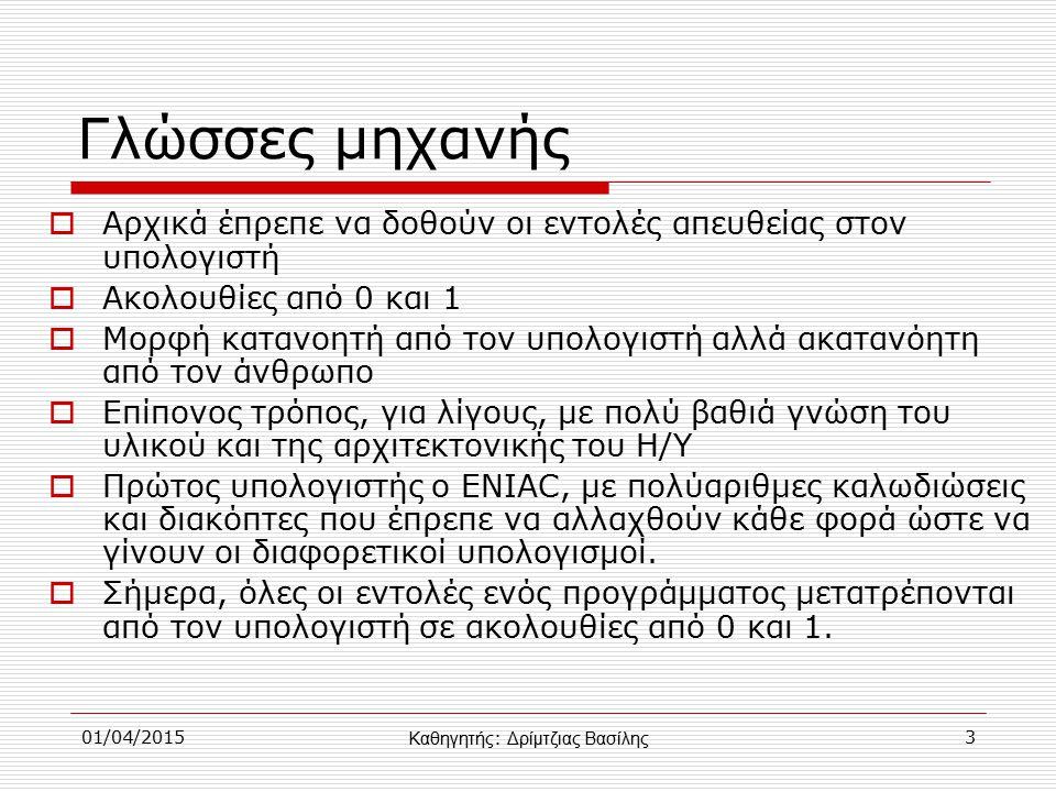 01/04/20153 Γλώσσες μηχανής  Αρχικά έπρεπε να δοθούν οι εντολές απευθείας στον υπολογιστή  Ακολουθίες από 0 και 1  Μορφή κατανοητή από τον υπολογιστή αλλά ακατανόητη από τον άνθρωπο  Επίπονος τρόπος, για λίγους, με πολύ βαθιά γνώση του υλικού και της αρχιτεκτονικής του Η/Υ  Πρώτος υπολογιστής ο ENIAC, με πολύαριθμες καλωδιώσεις και διακόπτες που έπρεπε να αλλαχθούν κάθε φορά ώστε να γίνουν οι διαφορετικοί υπολογισμοί.