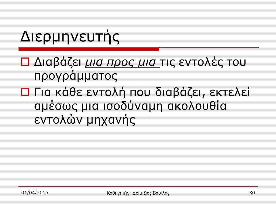01/04/201530 Διερμηνευτής  Διαβάζει μια προς μια τις εντολές του προγράμματος  Για κάθε εντολή που διαβάζει, εκτελεί αμέσως μια ισοδύναμη ακολουθία εντολών μηχανής Καθηγητής : Δρίμτζιας Βασίλης