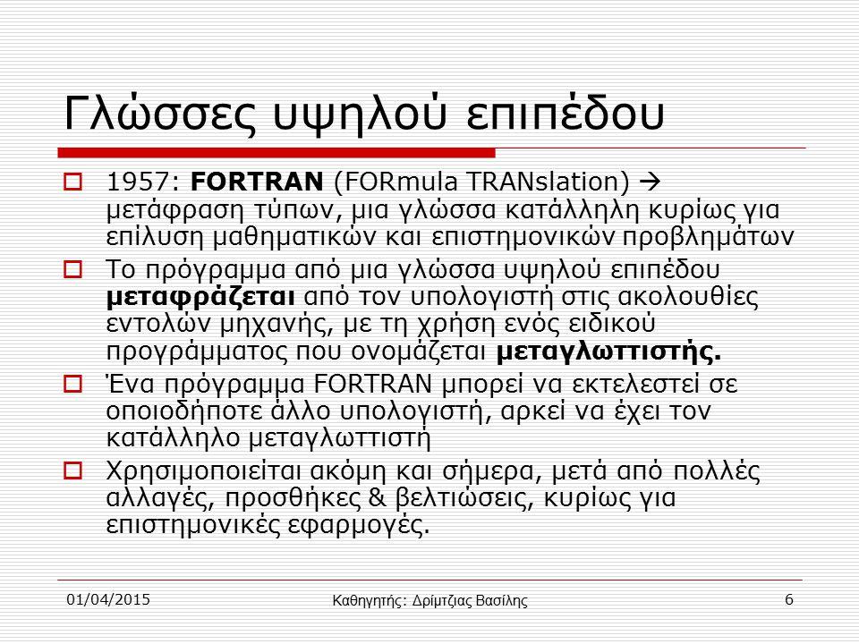 01/04/20156 Γλώσσες υψηλού επιπέδου  1957: FORTRAN (FORmula TRANslation)  μετάφραση τύπων, μια γλώσσα κατάλληλη κυρίως για επίλυση μαθηματικών και επιστημονικών προβλημάτων  Το πρόγραμμα από μια γλώσσα υψηλού επιπέδου μεταφράζεται από τον υπολογιστή στις ακολουθίες εντολών μηχανής, με τη χρήση ενός ειδικού προγράμματος που ονομάζεται μεταγλωττιστής.