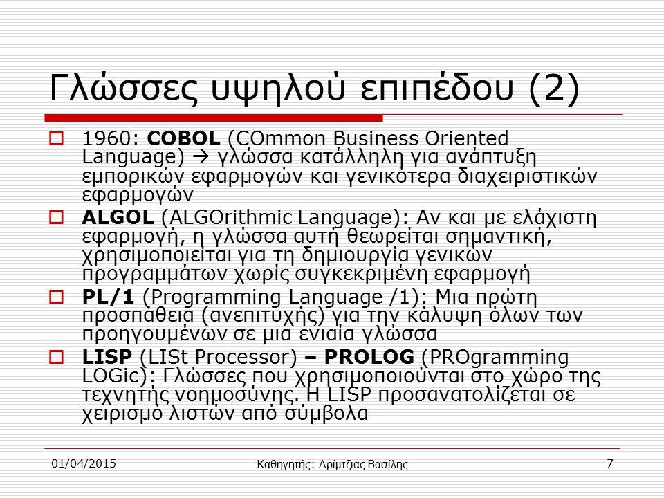 01/04/20157 Γλώσσες υψηλού επιπέδου (2)  1960: COBOL (COmmon Business Oriented Language)  γλώσσα κατάλληλη για ανάπτυξη εμπορικών εφαρμογών και γενικότερα διαχειριστικών εφαρμογών  ALGOL (ALGOrithmic Language): Αν και με ελάχιστη εφαρμογή, η γλώσσα αυτή θεωρείται σημαντική, χρησιμοποιείται για τη δημιουργία γενικών προγραμμάτων χωρίς συγκεκριμένη εφαρμογή  PL/1 (Programming Language /1): Μια πρώτη προσπάθεια (ανεπιτυχής) για την κάλυψη όλων των προηγουμένων σε μια ενιαία γλώσσα  LISP (LISt Processor) – PROLOG (PROgramming LOGic): Γλώσσες που χρησιμοποιούνται στο χώρο της τεχνητής νοημοσύνης.