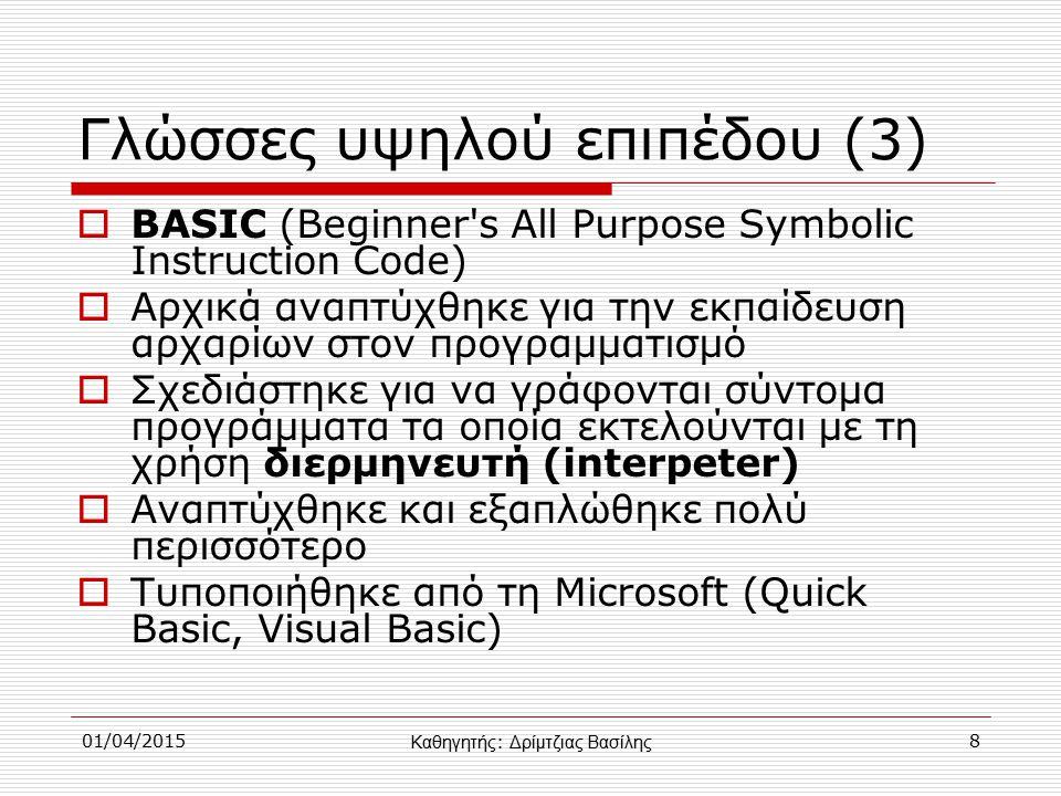 01/04/20158 Γλώσσες υψηλού επιπέδου (3)  BASIC (Beginner s All Purpose Symbolic Instruction Code)  Αρχικά αναπτύχθηκε για την εκπαίδευση αρχαρίων στον προγραμματισμό  Σχεδιάστηκε για να γράφονται σύντομα προγράμματα τα οποία εκτελούνται με τη χρήση διερμηνευτή (interpeter)  Αναπτύχθηκε και εξαπλώθηκε πολύ περισσότερο  Τυποποιήθηκε από τη Microsoft (Quick Basic, Visual Basic) Καθηγητής : Δρίμτζιας Βασίλης
