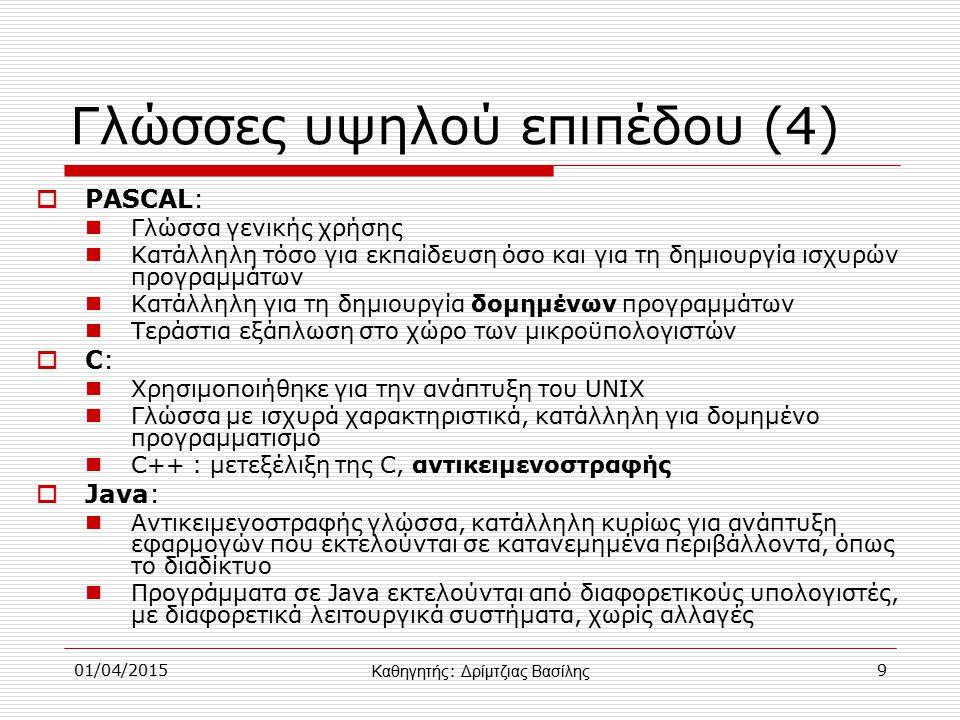01/04/20159 Γλώσσες υψηλού επιπέδου (4)  PASCAL: Γλώσσα γενικής χρήσης Κατάλληλη τόσο για εκπαίδευση όσο και για τη δημιουργία ισχυρών προγραμμάτων Κατάλληλη για τη δημιουργία δομημένων προγραμμάτων Τεράστια εξάπλωση στο χώρο των μικροϋπολογιστών C:C: Χρησιμοποιήθηκε για την ανάπτυξη του UNIX Γλώσσα με ισχυρά χαρακτηριστικά, κατάλληλη για δομημένο προγραμματισμό C++ : μετεξέλιξη της C, αντικειμενοστραφής  Java: Αντικειμενοστραφής γλώσσα, κατάλληλη κυρίως για ανάπτυξη εφαρμογών που εκτελούνται σε κατανεμημένα περιβάλλοντα, όπως το διαδίκτυο Προγράμματα σε Java εκτελούνται από διαφορετικούς υπολογιστές, με διαφορετικά λειτουργικά συστήματα, χωρίς αλλαγές Καθηγητής : Δρίμτζιας Βασίλης