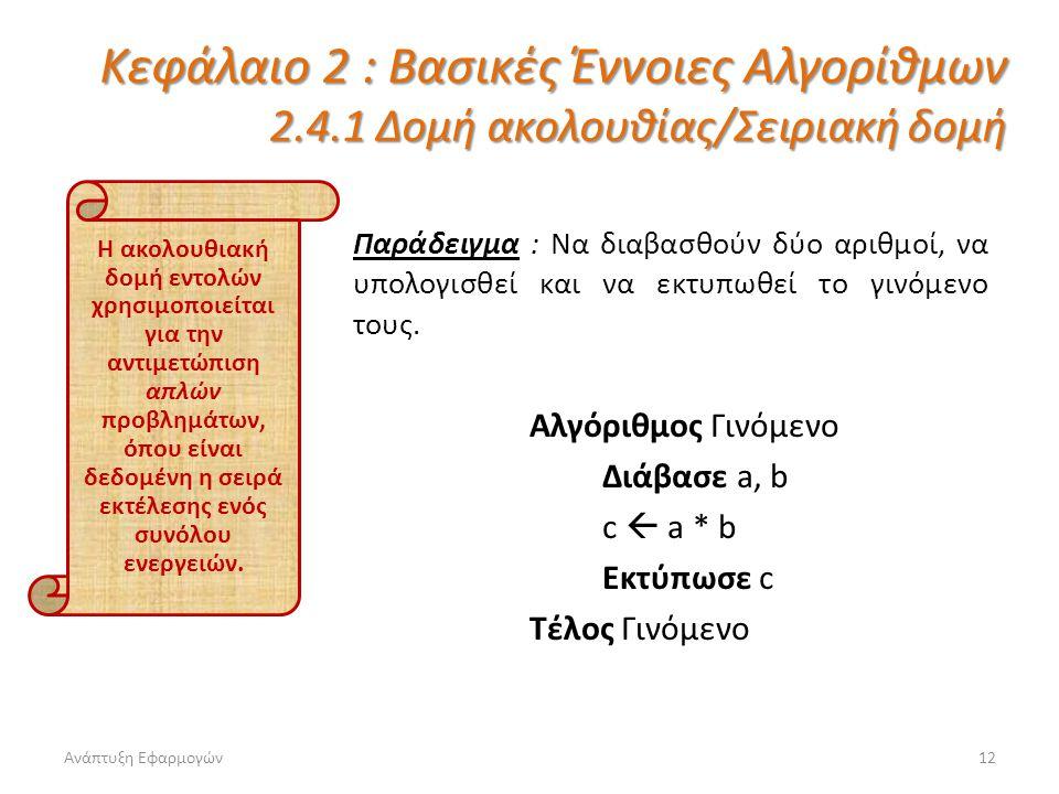 Ανάπτυξη Εφαρμογών12 Κεφάλαιο 2 : Βασικές Έννοιες Αλγορίθμων 2.4.1 Δομή ακολουθίας/Σειριακή δομή Παράδειγμα : Να διαβασθούν δύο αριθμοί, να υπολογισθεί και να εκτυπωθεί το γινόμενο τους.