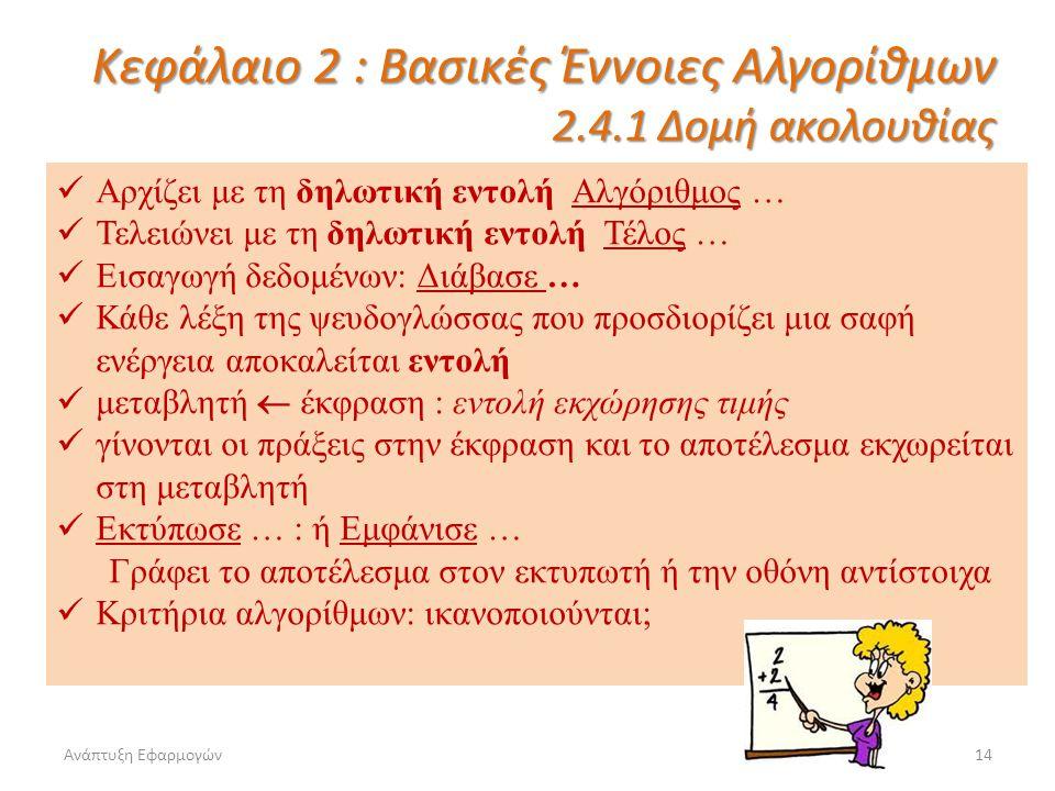 Ανάπτυξη Εφαρμογών14 Κεφάλαιο 2 : Βασικές Έννοιες Αλγορίθμων 2.4.1 Δομή ακολουθίας Αρχίζει με τη δηλωτική εντολή Αλγόριθμος … Τελειώνει με τη δηλωτική εντολή Τέλος … Εισαγωγή δεδομένων: Διάβασε … Κάθε λέξη της ψευδογλώσσας που προσδιορίζει μια σαφή ενέργεια αποκαλείται εντολή μεταβλητή  έκφραση : εντολή εκχώρησης τιμής γίνονται οι πράξεις στην έκφραση και το αποτέλεσμα εκχωρείται στη μεταβλητή Εκτύπωσε … : ή Εμφάνισε … Γράφει το αποτέλεσμα στον εκτυπωτή ή την οθόνη αντίστοιχα Κριτήρια αλγορίθμων: ικανοποιούνται;