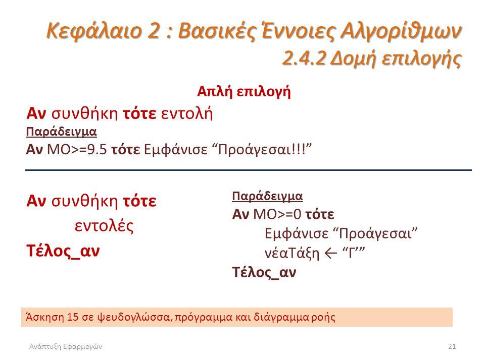 Ανάπτυξη Εφαρμογών21 Κεφάλαιο 2 : Βασικές Έννοιες Αλγορίθμων 2.4.2 Δομή επιλογής Απλή επιλογή Αν συνθήκη τότε εντολή Παράδειγμα Αν ΜΟ>=9.5 τότε Εμφάνισε Προάγεσαι!!! Αν συνθήκη τότε εντολές Τέλος_αν Παράδειγμα Αν ΜΟ>=0 τότε Εμφάνισε Προάγεσαι νέαΤάξη ← Γ' Τέλος_αν Άσκηση 15 σε ψευδογλώσσα, πρόγραμμα και διάγραμμα ροής