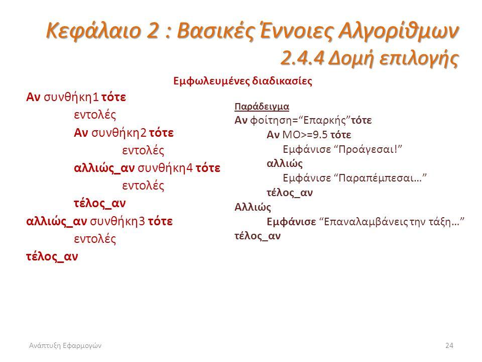 Ανάπτυξη Εφαρμογών24 Κεφάλαιο 2 : Βασικές Έννοιες Αλγορίθμων 2.4.4 Δομή επιλογής Εμφωλευμένες διαδικασίες Αν συνθήκη1 τότε εντολές Αν συνθήκη2 τότε εντολές αλλιώς_αν συνθήκη4 τότε εντολές τέλος_αν αλλιώς_αν συνθήκη3 τότε εντολές τέλος_αν Παράδειγμα Αν φοίτηση= Επαρκής τότε Αν ΜΟ>=9.5 τότε Εμφάνισε Προάγεσαι! αλλιώς Εμφάνισε Παραπέμπεσαι… τέλος_αν Αλλιώς Εμφάνισε Επαναλαμβάνεις την τάξη… τέλος_αν