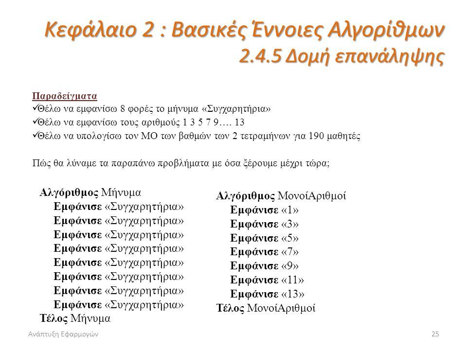 Ανάπτυξη Εφαρμογών25 Κεφάλαιο 2 : Βασικές Έννοιες Αλγορίθμων 2.4.5 Δομή επανάληψης Παραδείγματα Θέλω να εμφανίσω 8 φορές το μήνυμα «Συγχαρητήρια» Θέλω να εμφανίσω τους αριθμούς 1 3 5 7 9….