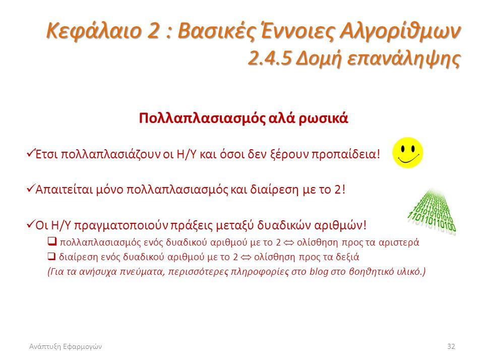 Ανάπτυξη Εφαρμογών32 Κεφάλαιο 2 : Βασικές Έννοιες Αλγορίθμων 2.4.5 Δομή επανάληψης Πολλαπλασιασμός αλά ρωσικά Έτσι πολλαπλασιάζουν οι Η/Υ και όσοι δεν ξέρουν προπαίδεια.