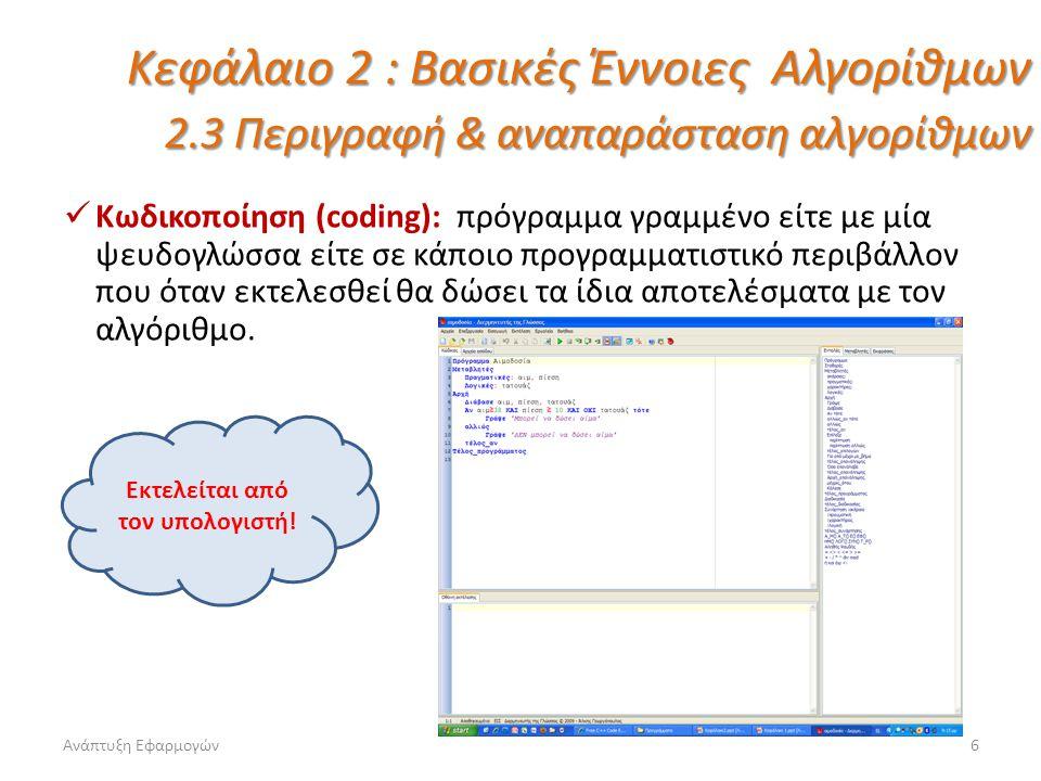Ανάπτυξη Εφαρμογών6 Κεφάλαιο 2 : Βασικές Έννοιες Αλγορίθμων 2.3 Περιγραφή & αναπαράσταση αλγορίθμων Κωδικοποίηση (coding): πρόγραμμα γραμμένο είτε με μία ψευδογλώσσα είτε σε κάποιο προγραμματιστικό περιβάλλον που όταν εκτελεσθεί θα δώσει τα ίδια αποτελέσματα με τον αλγόριθμο.