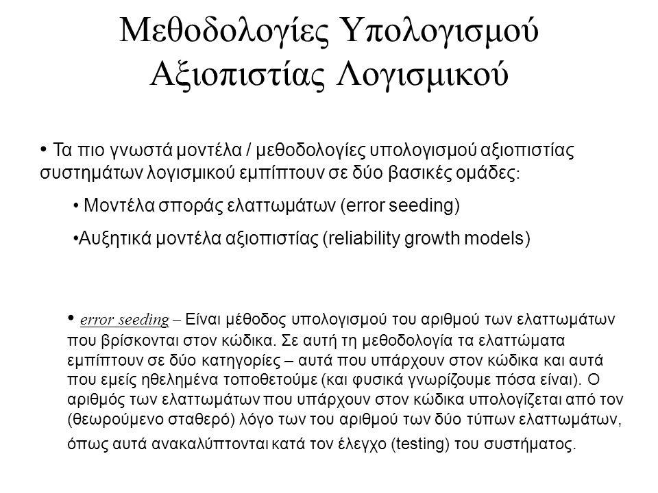Μεθοδολογίες Υπολογισμού Αξιοπιστίας Λογισμικού Τα πιο γνωστά μοντέλα / μεθοδολογίες υπολογισμού αξιοπιστίας συστημάτων λογισμικού εμπίπτουν σε δύο βασικές ομάδες : Μοντέλα σποράς ελαττωμάτων (error seeding) Αυξητικά μοντέλα αξιοπιστίας (reliability growth models) error seeding – Είναι μέθοδος υπολογισμού του αριθμού των ελαττωμάτων που βρίσκονται στον κώδικα.