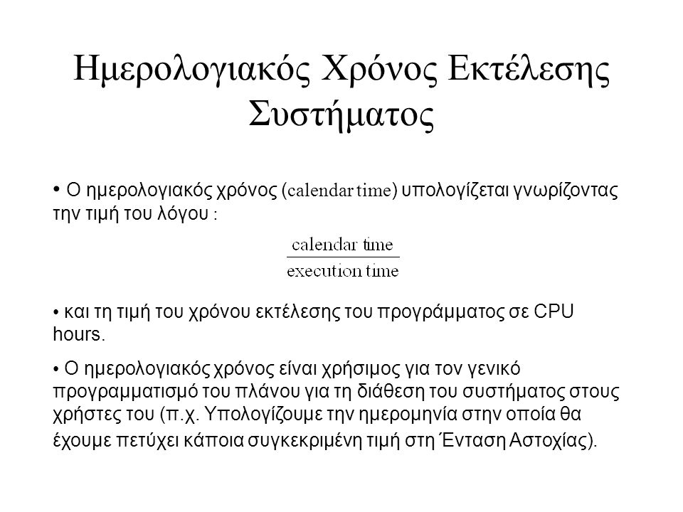 Ημερολογιακός Χρόνος Εκτέλεσης Συστήματος Ο ημερολογιακός χρόνος ( calendar time ) υπολογίζεται γνωρίζοντας την τιμή του λόγου : και τη τιμή του χρόνου εκτέλεσης του προγράμματος σε CPU hours.