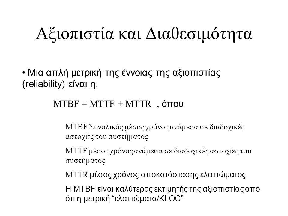 Αξιοπιστία και Διαθεσιμότητα Μια απλή μετρική της έννοιας της αξιοπιστίας (reliability) είναι η : MTBF = MTTF + MTTR, όπου MTBF Συνολικός μέσος χρόνος ανάμεσα σε διαδοχικές αστοχίες του συστήματος MTTF μέσος χρόνος ανάμεσα σε διαδοχικές αστοχίες του συστήματος MTTR μέσος χρόνος αποκατάστασης ελαττώματος Η MTBF είναι καλύτερος εκτιμητής της αξιοπιστίας από ότι η μετρική ελαττώματα/KLOC