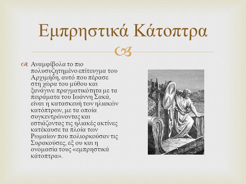  Εμπρηστικά Κάτοπτρα  Αναμφίβολα το πιο πολυσυζητημένο επίτευγμα του Αρχιμήδη, αυτό που πέρασε στη χώρα του μύθου και ξανάγινε πραγματικότητα με τα