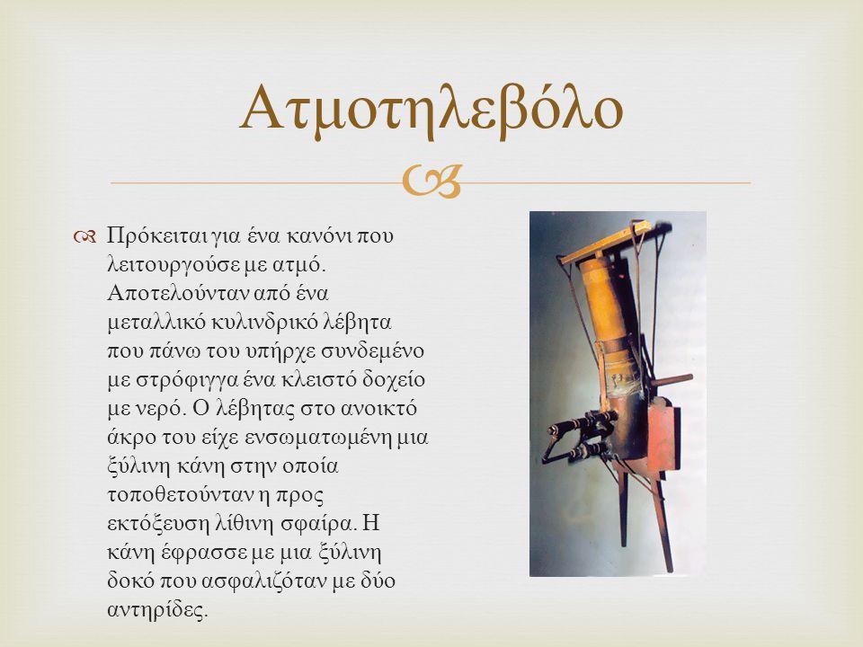  Ατμοτηλεβόλο  Πρόκειται για ένα κανόνι που λειτουργούσε με ατμό. Αποτελούνταν από ένα μεταλλικό κυλινδρικό λέβητα που πάνω του υπήρχε συνδεμένο με