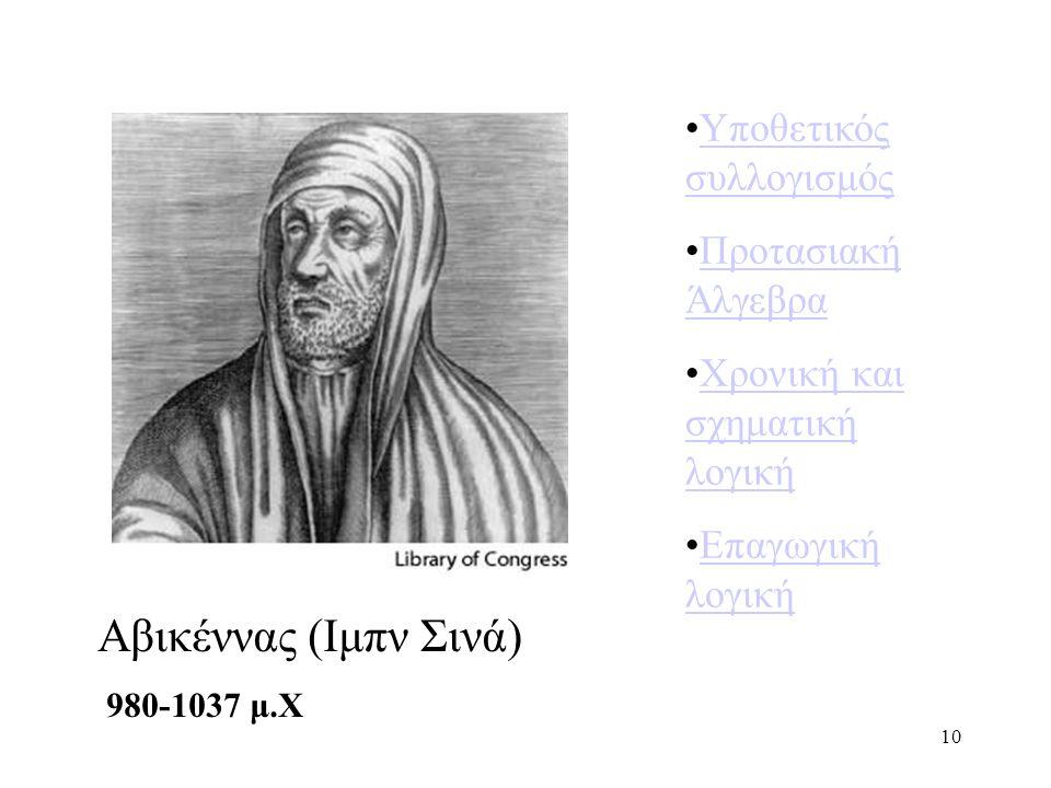 10 Αβικέννας (Ιμπν Σινά) 980-1037 μ.Χ Υποθετικός συλλογισμόςΥποθετικός συλλογισμός Προτασιακή ΆλγεβραΠροτασιακή Άλγεβρα Χρονική και σχηματική λογικήΧρονική και σχηματική λογική Επαγωγική λογικήΕπαγωγική λογική