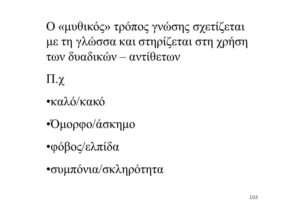 103 Ο «μυθικός» τρόπος γνώσης σχετίζεται με τη γλώσσα και στηρίζεται στη χρήση των δυαδικών – αντίθετων Π.χ καλό/κακό Όμορφο/άσκημο φόβος/ελπίδα συμπόνια/σκληρότητα
