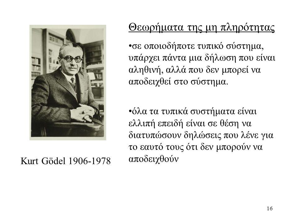 16 Kurt Gödel 1906-1978 Θεωρήματα της μη πληρότητας σε οποιοδήποτε τυπικό σύστημα, υπάρχει πάντα μια δήλωση που είναι αληθινή, αλλά που δεν μπορεί να αποδειχθεί στο σύστημα.