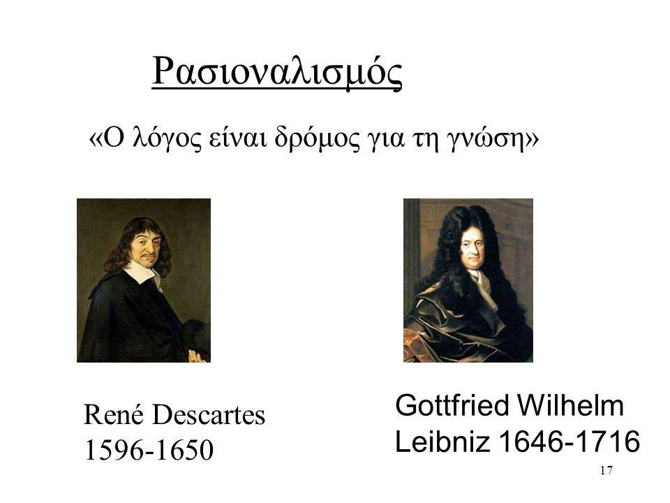 17 Ρασιοναλισμός René Descartes 1596-1650 Gottfried Wilhelm Leibniz 1646-1716 «Ο λόγος είναι δρόμος για τη γνώση»
