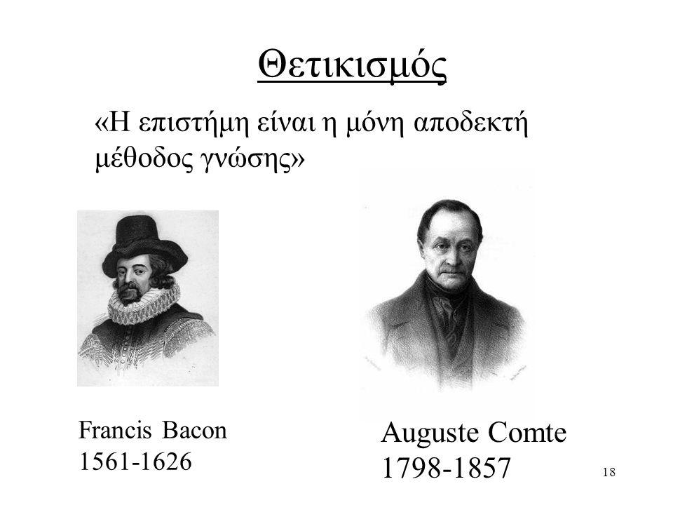 18 Θετικισμός Francis Bacon 1561-1626 Auguste Comte 1798-1857 «Η επιστήμη είναι η μόνη αποδεκτή μέθοδος γνώσης»