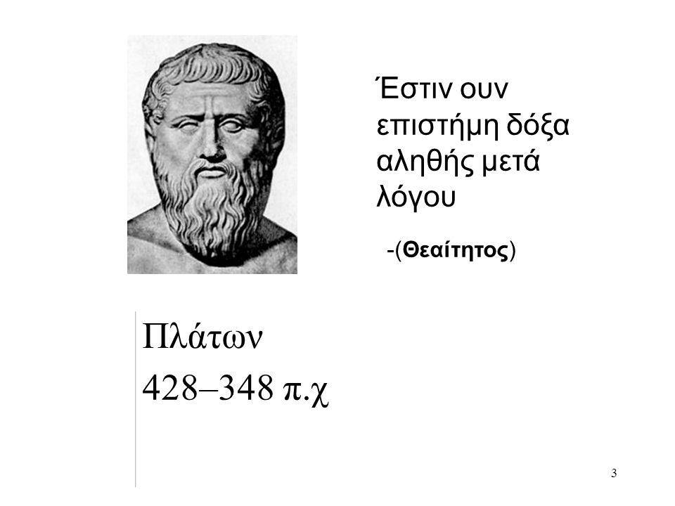 3 Πλάτων 428–348 π.χ -(Θεαίτητος) Έστιν ουν επιστήμη δόξα αληθής μετά λόγου