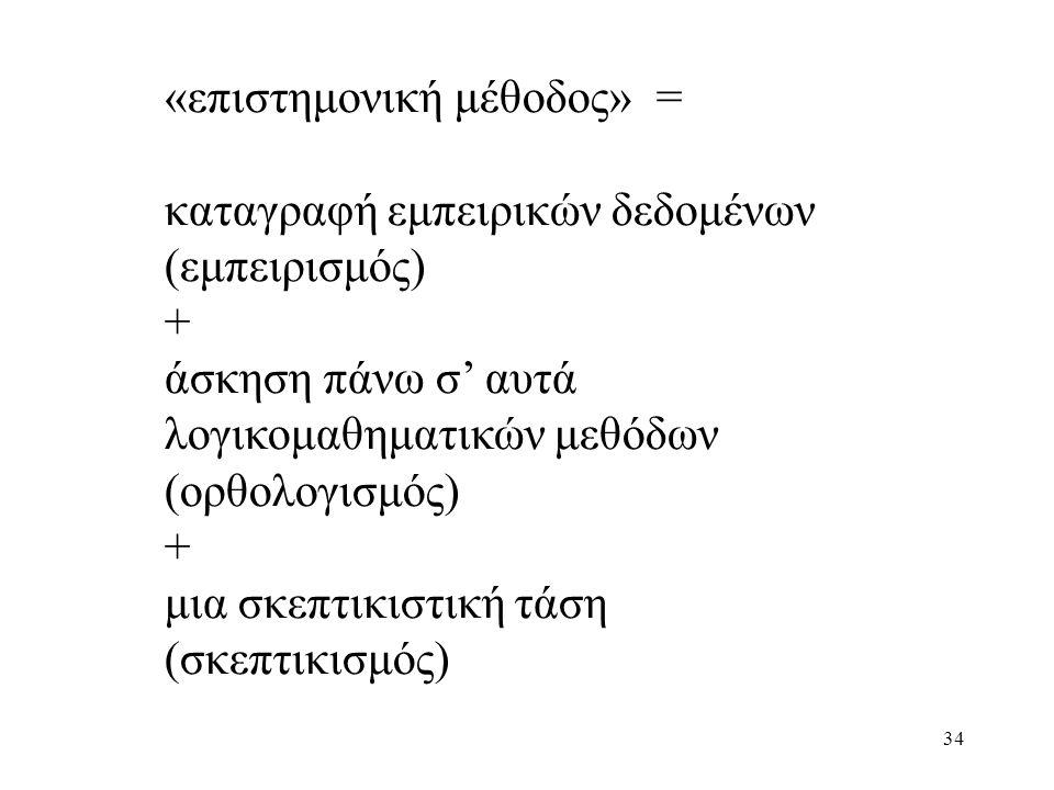 34 «επιστημονική μέθοδος» = καταγραφή εμπειρικών δεδομένων (εμπειρισμός) + άσκηση πάνω σ' αυτά λογικομαθηματικών μεθόδων (ορθολογισμός) + μια σκεπτικιστική τάση (σκεπτικισμός)
