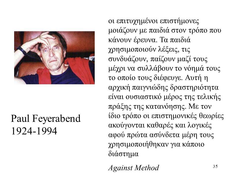 35 Paul Feyerabend 1924-1994 οι επιτυχημένοι επιστήμονες μοιάζουν με παιδιά στον τρόπο που κάνουν έρευνα.