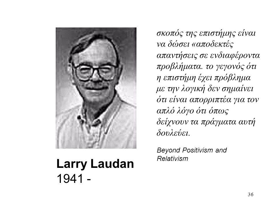 36 Larry Laudan 1941 - σκοπός της επιστήμης είναι να δώσει «αποδεκτές απαντήσεις σε ενδιαφέροντα προβλήματα.