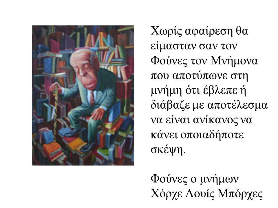 47 Χωρίς αφαίρεση θα είμασταν σαν τον Φούνες τον Μνήμονα που αποτύπωνε στη μνήμη ότι έβλεπε ή διάβαζε με αποτέλεσμα να είναι ανίκανος να κάνει οποιαδήποτε σκέψη.